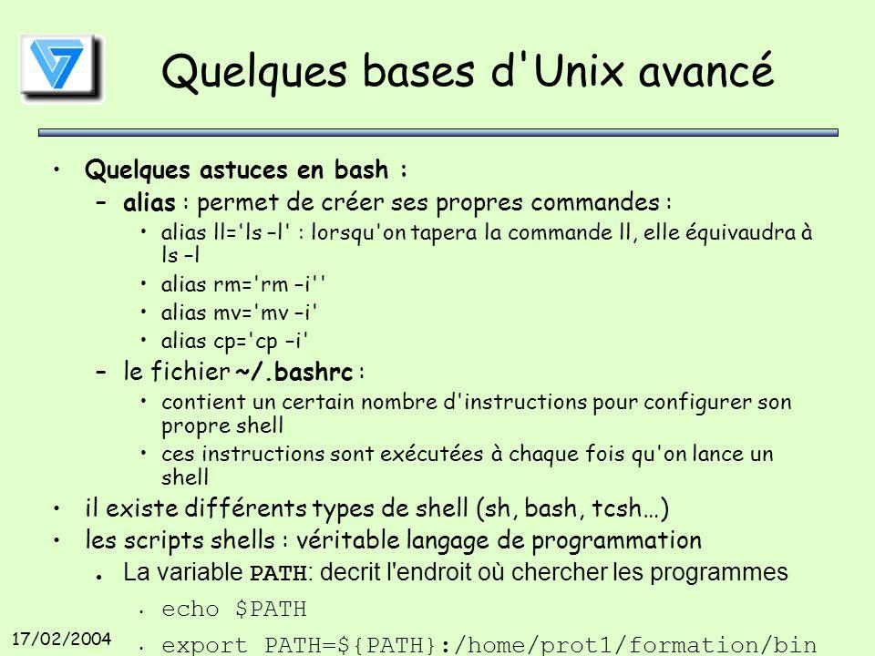 17/02/2004 Quelques bases d Unix avancé Quelques astuces en bash : –alias : permet de créer ses propres commandes : alias ll= ls –l : lorsqu on tapera la commande ll, elle équivaudra à ls –l alias rm= rm –i alias mv= mv –i alias cp= cp –i –le fichier ~/.bashrc : contient un certain nombre d instructions pour configurer son propre shell ces instructions sont exécutées à chaque fois qu on lance un shell il existe différents types de shell (sh, bash, tcsh…) les scripts shells : véritable langage de programmation La variable PATH: decrit l endroit où chercher les programmes echo $PATH export PATH=${PATH}:/home/prot1/formation/bin etc…