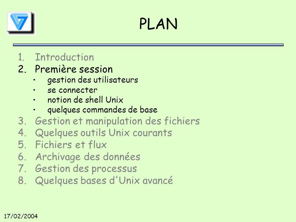17/02/2004 PLAN 1.Introduction 2.Première session gestion des utilisateurs se connecter notion de shell Unix quelques commandes de base 3.Gestion et manipulation des fichiers 4.Quelques outils Unix courants 5.Fichiers et flux 6.Archivage des données 7.Gestion des processus 8.Quelques bases d Unix avancé