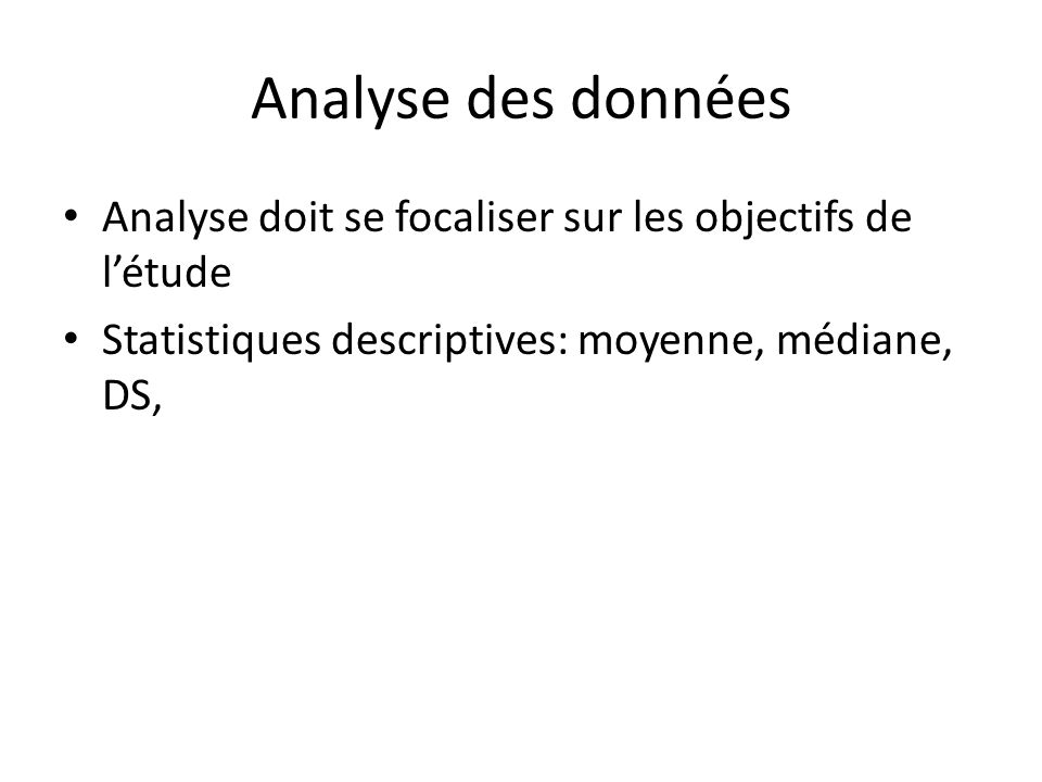 Analyse des données Analyse doit se focaliser sur les objectifs de létude Statistiques descriptives: moyenne, médiane, DS,