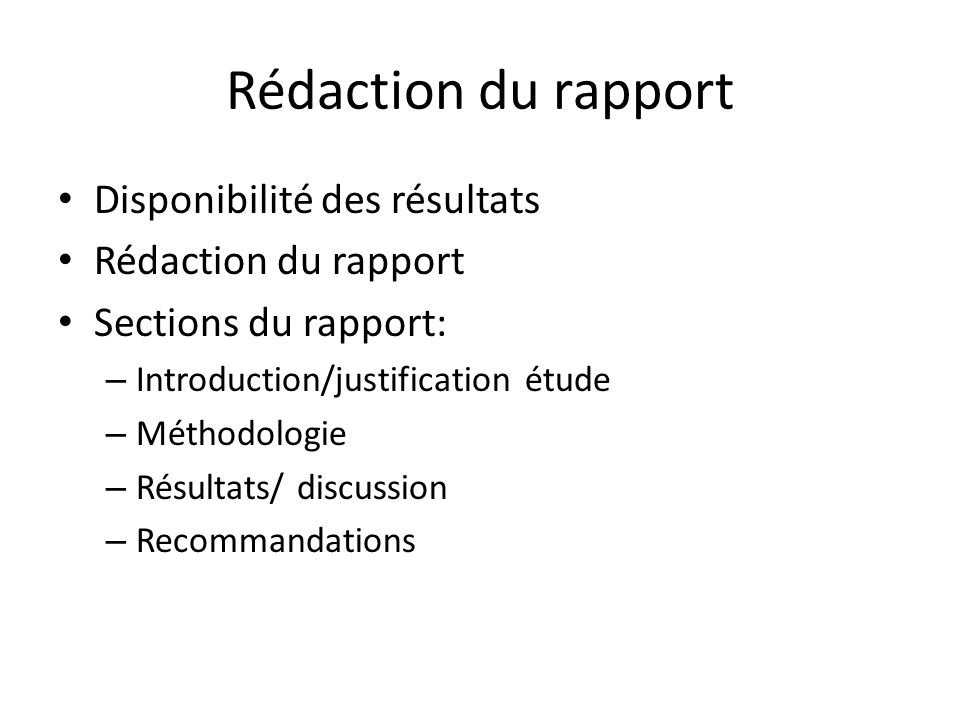 Rédaction du rapport Disponibilité des résultats Rédaction du rapport Sections du rapport: – Introduction/justification étude – Méthodologie – Résultats/ discussion – Recommandations