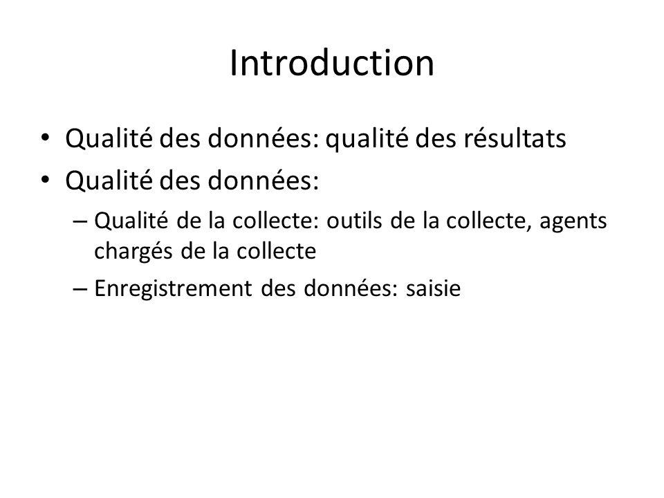Introduction Qualité des données: qualité des résultats Qualité des données: – Qualité de la collecte: outils de la collecte, agents chargés de la col