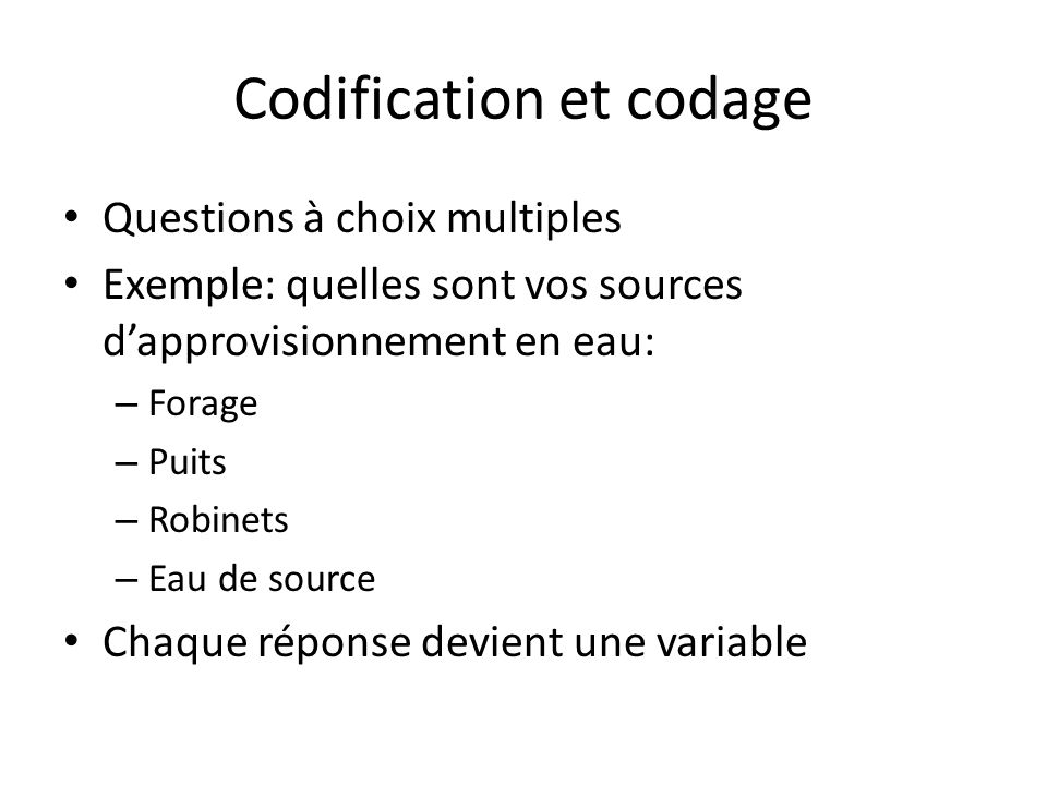 Codification et codage Questions à choix multiples Exemple: quelles sont vos sources dapprovisionnement en eau: – Forage – Puits – Robinets – Eau de s