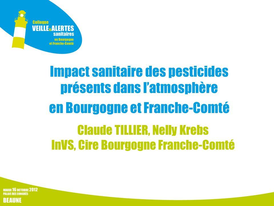 Impact sanitaire des pesticides présents dans latmosphère en Bourgogne et Franche-Comté Claude TILLIER, Nelly Krebs InVS, Cire Bourgogne Franche-Comté