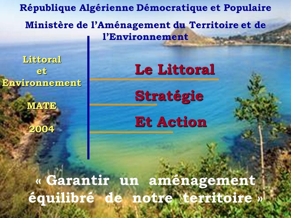 1 LittoraletEnvironnementMATE2004 République Algérienne Démocratique et Populaire Ministère de lAménagement du Territoire et de lEnvironnement Le Littoral Stratégie Et Action « Garantir un aménagement équilibré de notre territoire »