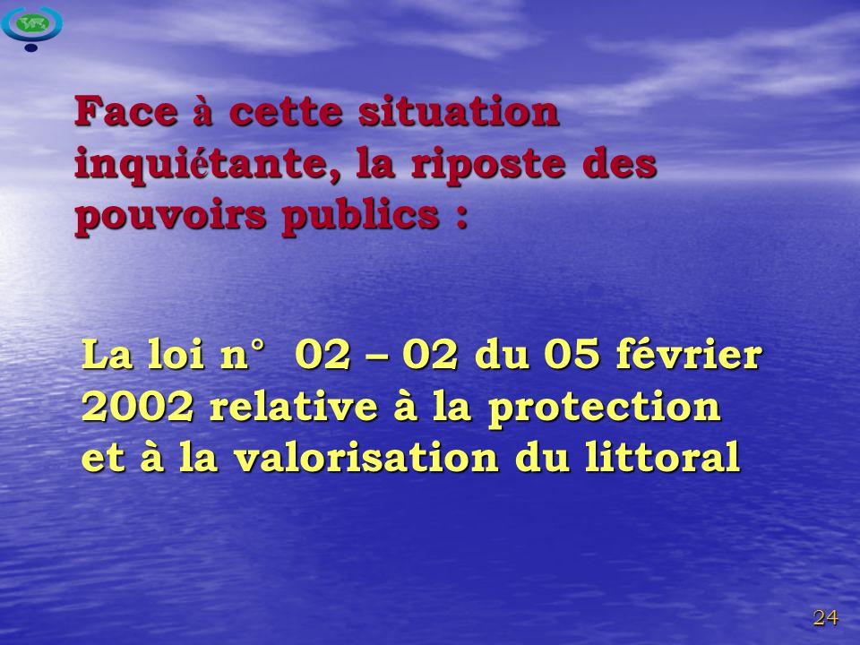 24 Face à cette situation inqui é tante, la riposte des pouvoirs publics : La loi n° 02 – 02 du 05 février 2002 relative à la protection et à la valorisation du littoral