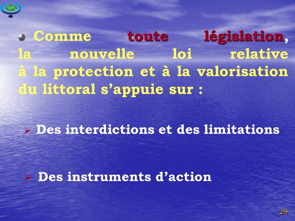 29 Des interdictions et des limitations Des instruments daction toute législation Comme toute législation, la nouvelle loi relative à la protection et à la valorisation du littoral sappuie sur :
