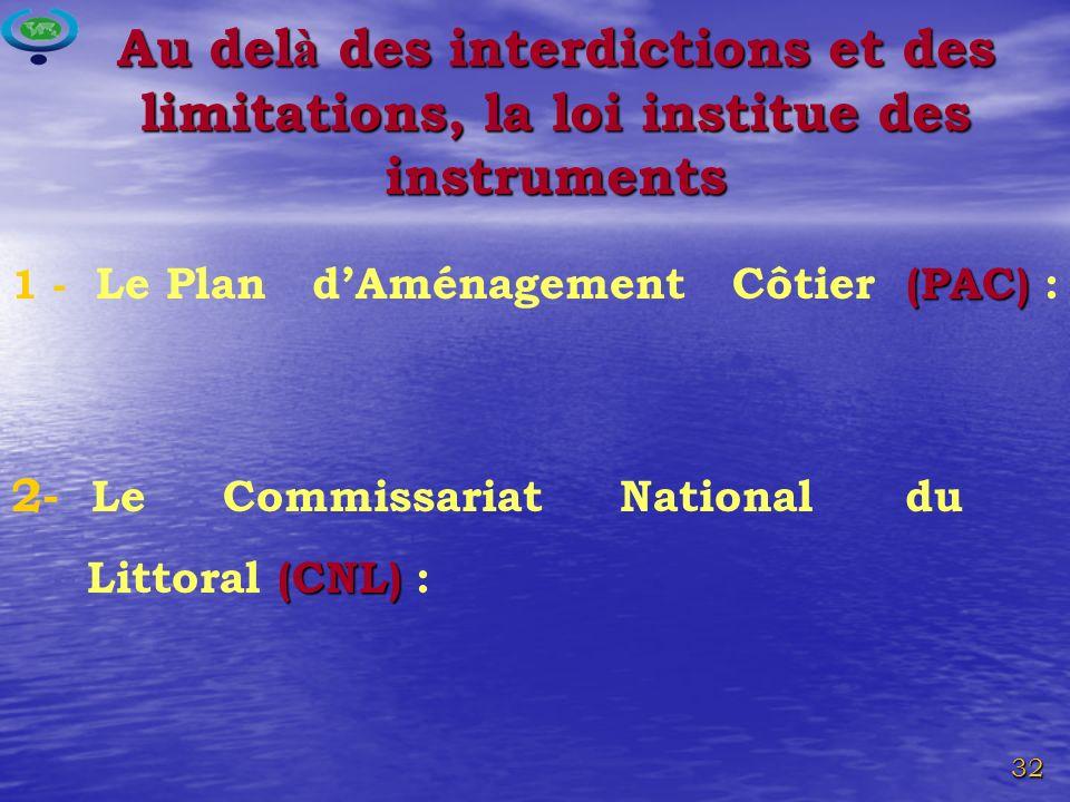 32 (PAC) 1 - Le Plan dAménagement Côtier (PAC) : 2- Le Commissariat National du (CNL) Littoral (CNL) : Au del à des interdictions et des limitations, la loi institue des instruments