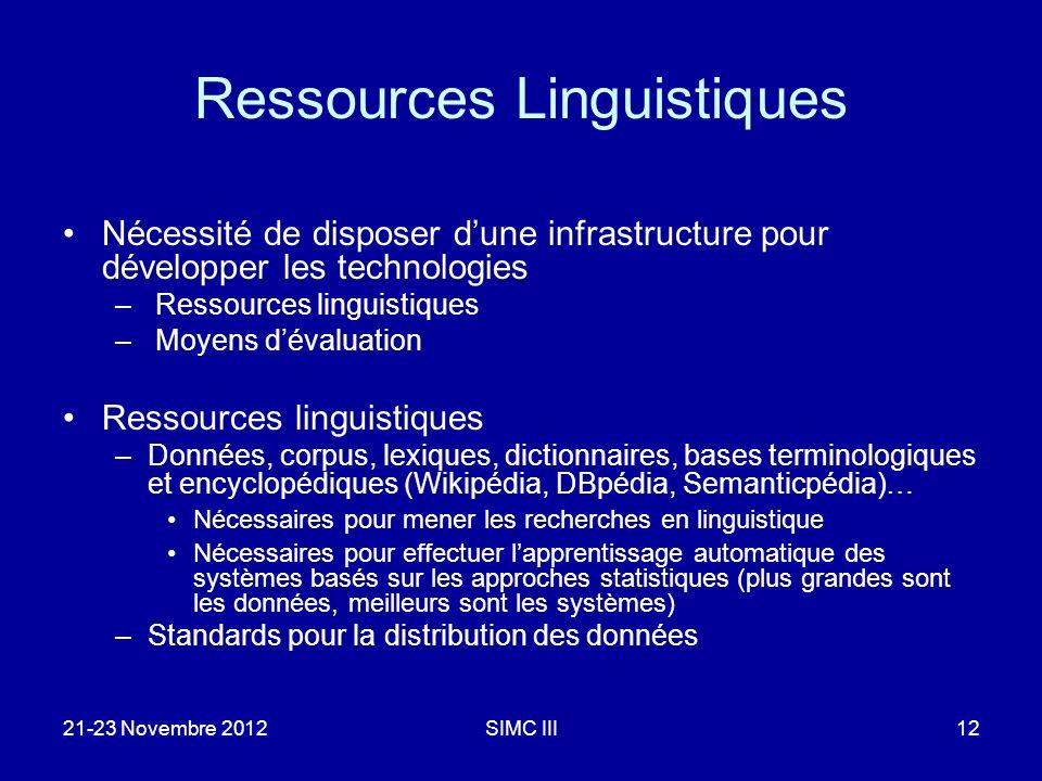 21-23 Novembre 2012SIMC III12 Ressources Linguistiques Nécessité de disposer dune infrastructure pour développer les technologies – Ressources linguistiques – Moyens dévaluation Ressources linguistiques –Données, corpus, lexiques, dictionnaires, bases terminologiques et encyclopédiques (Wikipédia, DBpédia, Semanticpédia)… Nécessaires pour mener les recherches en linguistique Nécessaires pour effectuer lapprentissage automatique des systèmes basés sur les approches statistiques (plus grandes sont les données, meilleurs sont les systèmes) –Standards pour la distribution des données