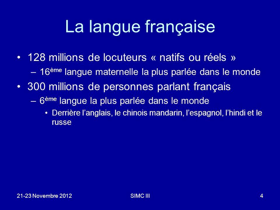 La langue française 128 millions de locuteurs « natifs ou réels » –16 ème langue maternelle la plus parlée dans le monde 300 millions de personnes parlant français –6 ème langue la plus parlée dans le monde Derrière langlais, le chinois mandarin, lespagnol, lhindi et le russe 21-23 Novembre 2012SIMC III4