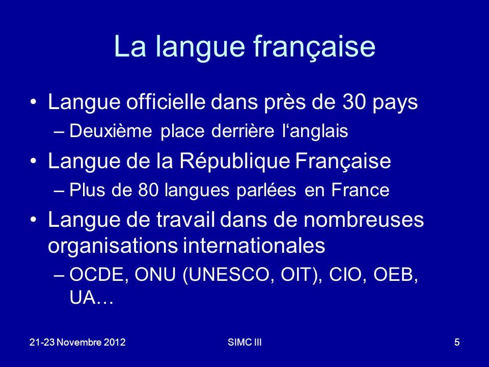 La langue française Langue officielle dans près de 30 pays –Deuxième place derrière langlais Langue de la République Française –Plus de 80 langues parlées en France Langue de travail dans de nombreuses organisations internationales –OCDE, ONU (UNESCO, OIT), CIO, OEB, UA… 21-23 Novembre 2012SIMC III5