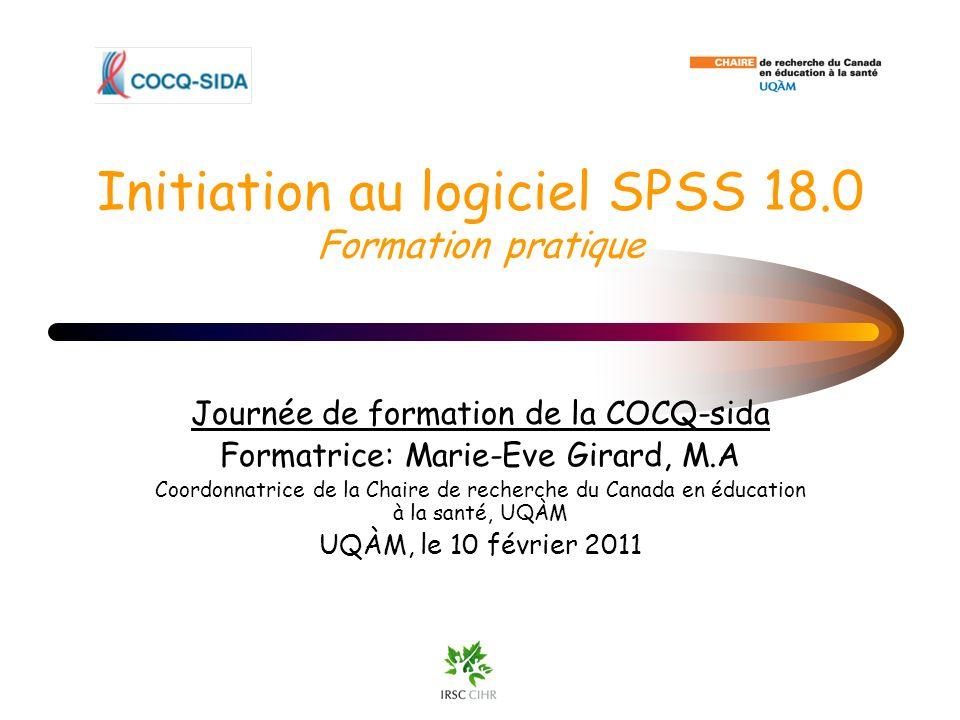 Initiation au logiciel SPSS 18.0 Formation pratique Journée de formation de la COCQ-sida Formatrice: Marie-Eve Girard, M.A Coordonnatrice de la Chaire