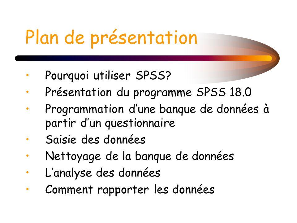 Plan de présentation Pourquoi utiliser SPSS? Présentation du programme SPSS 18.0 Programmation dune banque de données à partir dun questionnaire Saisi