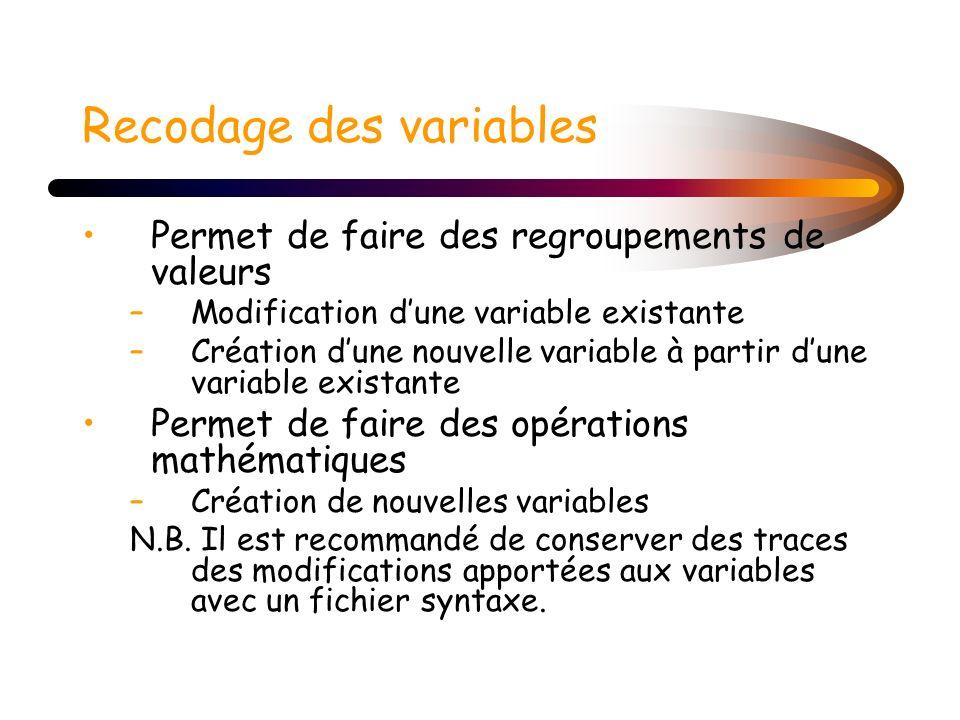 Recodage des variables Permet de faire des regroupements de valeurs –Modification dune variable existante –Création dune nouvelle variable à partir du