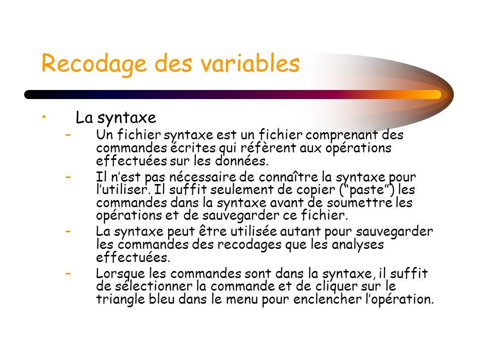 Recodage des variables La syntaxe –Un fichier syntaxe est un fichier comprenant des commandes écrites qui réfèrent aux opérations effectuées sur les d