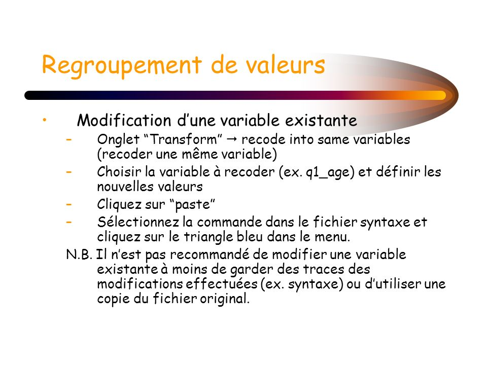 Regroupement de valeurs Modification dune variable existante –Onglet Transform recode into same variables (recoder une même variable) –Choisir la vari