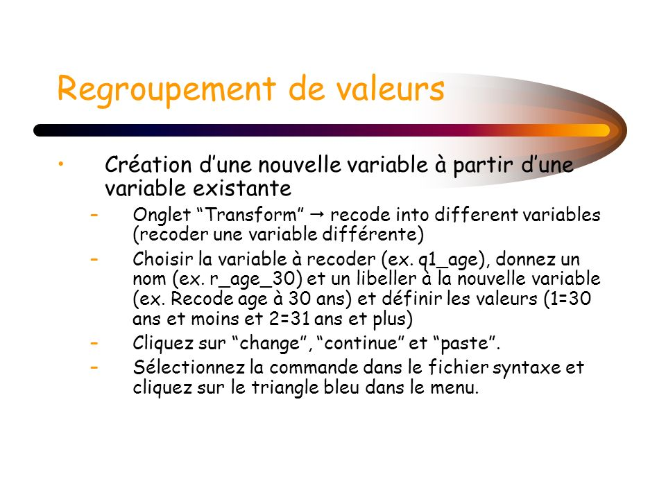 Regroupement de valeurs Création dune nouvelle variable à partir dune variable existante –Onglet Transform recode into different variables (recoder un