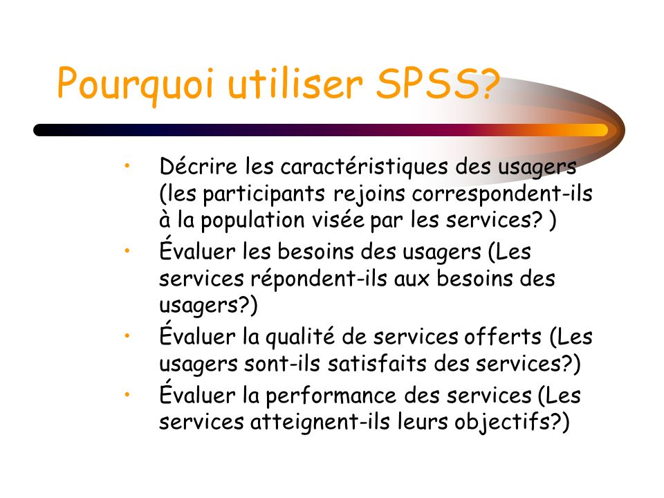 Pourquoi utiliser SPSS? Décrire les caractéristiques des usagers (les participants rejoins correspondent-ils à la population visée par les services? )