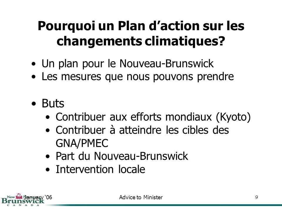 January 06Advice to Minister40 30.0 25.0 20.0 15.0 10.0 Année Équivalent CO 2 (Mégatonnes) Scénarios des émissions de gaz à effet de serre prévus au Nouveau-Brunswick 1990 16.1 2004 22 Réel 2012 23,2 Estimation 25,3 2020 Sources industrielles (0,7) Gestion des déchets (1,2) Transport (1,2) Énergie renouvelable et efficacité (2,2) Autres* (0,2) Leadership et soutien du gouv.