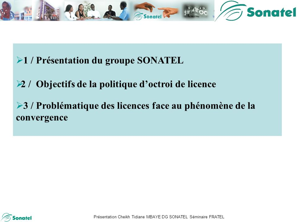 Présentation Cheikh Tidiane MBAYE DG SONATEL Séminaire FRATEL Sommaire 1 / Présentation du groupe SONATEL 2 / Objectifs de la politique doctroi de licence 3 / Problématique des licences face au phénomène de la convergence