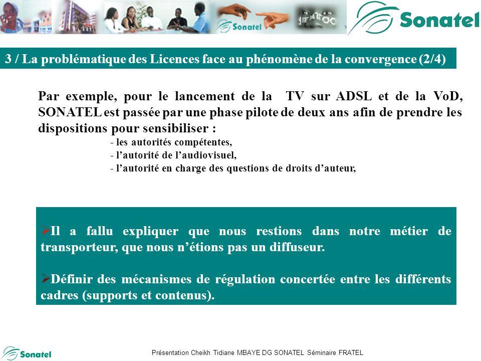 Présentation Cheikh Tidiane MBAYE DG SONATEL Séminaire FRATEL Sommaire Par exemple, pour le lancement de la TV sur ADSL et de la VoD, SONATEL est passée par une phase pilote de deux ans afin de prendre les dispositions pour sensibiliser : - les autorités compétentes, - lautorité de laudiovisuel, - lautorité en charge des questions de droits dauteur, 3 / La problématique des Licences face au phénomène de la convergence (2/4) Il a fallu expliquer que nous restions dans notre métier de transporteur, que nous nétions pas un diffuseur.