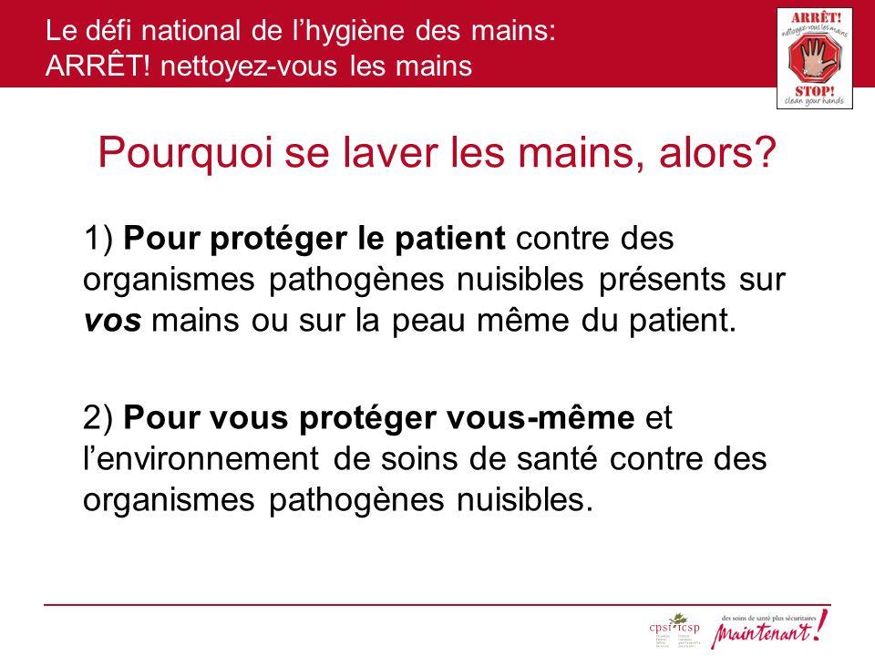 Le défi national de lhygiène des mains: ARRÊT! nettoyez-vous les mains Pourquoi se laver les mains, alors? 1) Pour protéger le patient contre des orga