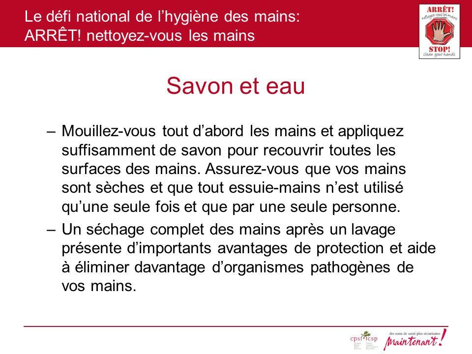 Le défi national de lhygiène des mains: ARRÊT! nettoyez-vous les mains Savon et eau –Mouillez-vous tout dabord les mains et appliquez suffisamment de
