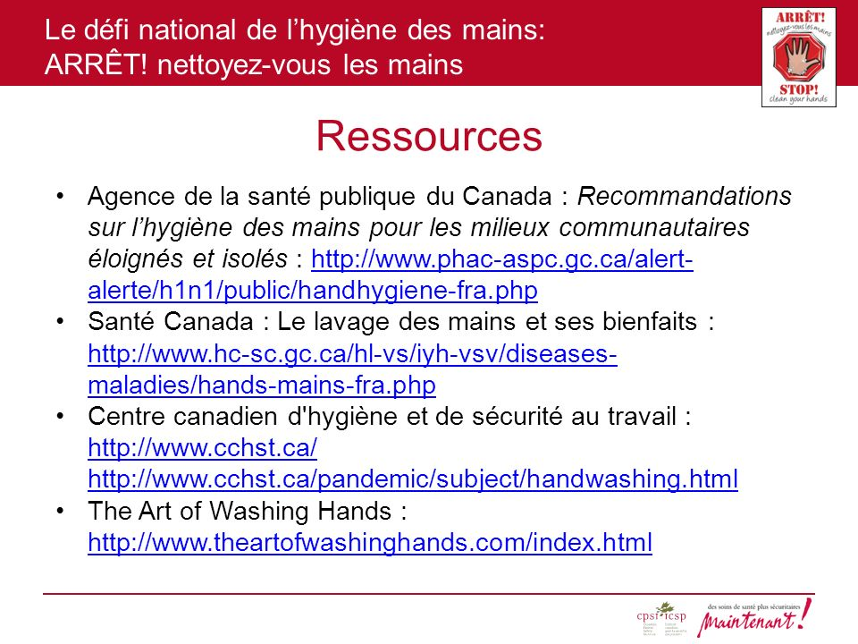 Le défi national de lhygiène des mains: ARRÊT! nettoyez-vous les mains Ressources Agence de la santé publique du Canada : Recommandations sur lhygiène