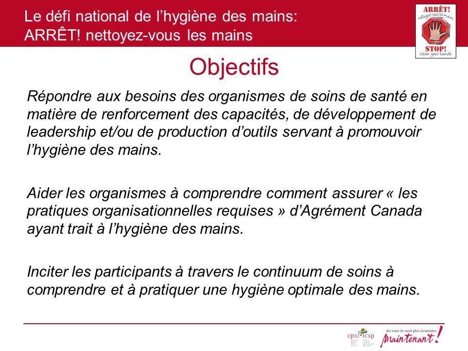 Le défi national de lhygiène des mains: ARRÊT! nettoyez-vous les mains Objectifs Répondre aux besoins des organismes de soins de santé en matière de r