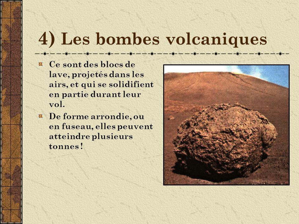 4) Les bombes volcaniques Ce sont des blocs de lave, projetés dans les airs, et qui se solidifient en partie durant leur vol.