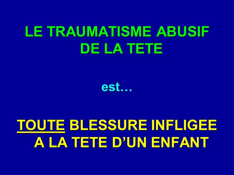 LE TRAUMATISME ABUSIF DE LA TETE est… TOUTE BLESSURE INFLIGEE A LA TETE DUN ENFANT