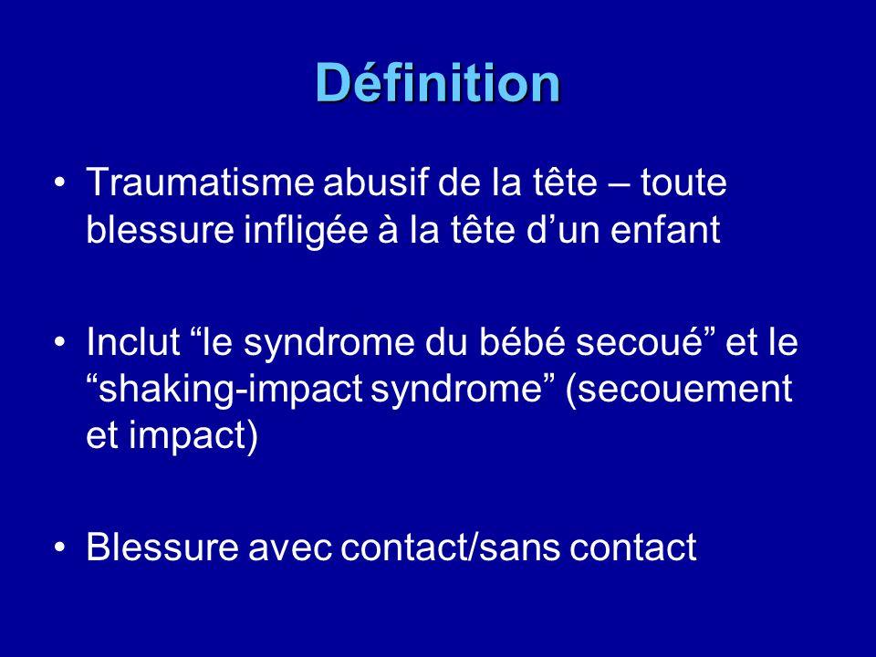 Définition Traumatisme abusif de la tête – toute blessure infligée à la tête dun enfant Inclut le syndrome du bébé secoué et le shaking-impact syndrom