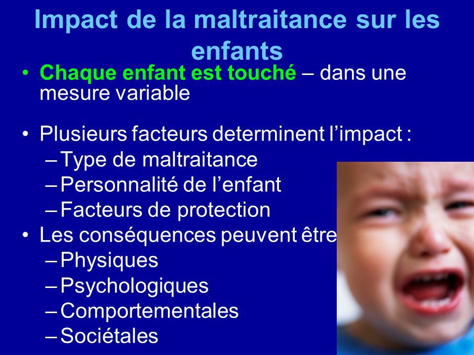 Impact de la maltraitance sur les enfants Chaque enfant est touché – dans une mesure variable Plusieurs facteurs determinent limpact : –Type de maltra