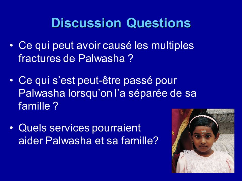 Discussion Questions Ce qui peut avoir causé les multiples fractures de Palwasha ? Ce qui sest peut-être passé pour Palwasha lorsquon la séparée de sa