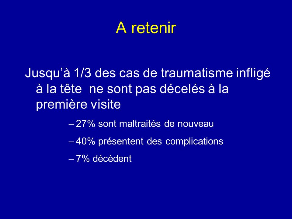A retenir Jusquà 1/3 des cas de traumatisme infligé à la tête ne sont pas décelés à la première visite –27% sont maltraités de nouveau –40% présentent