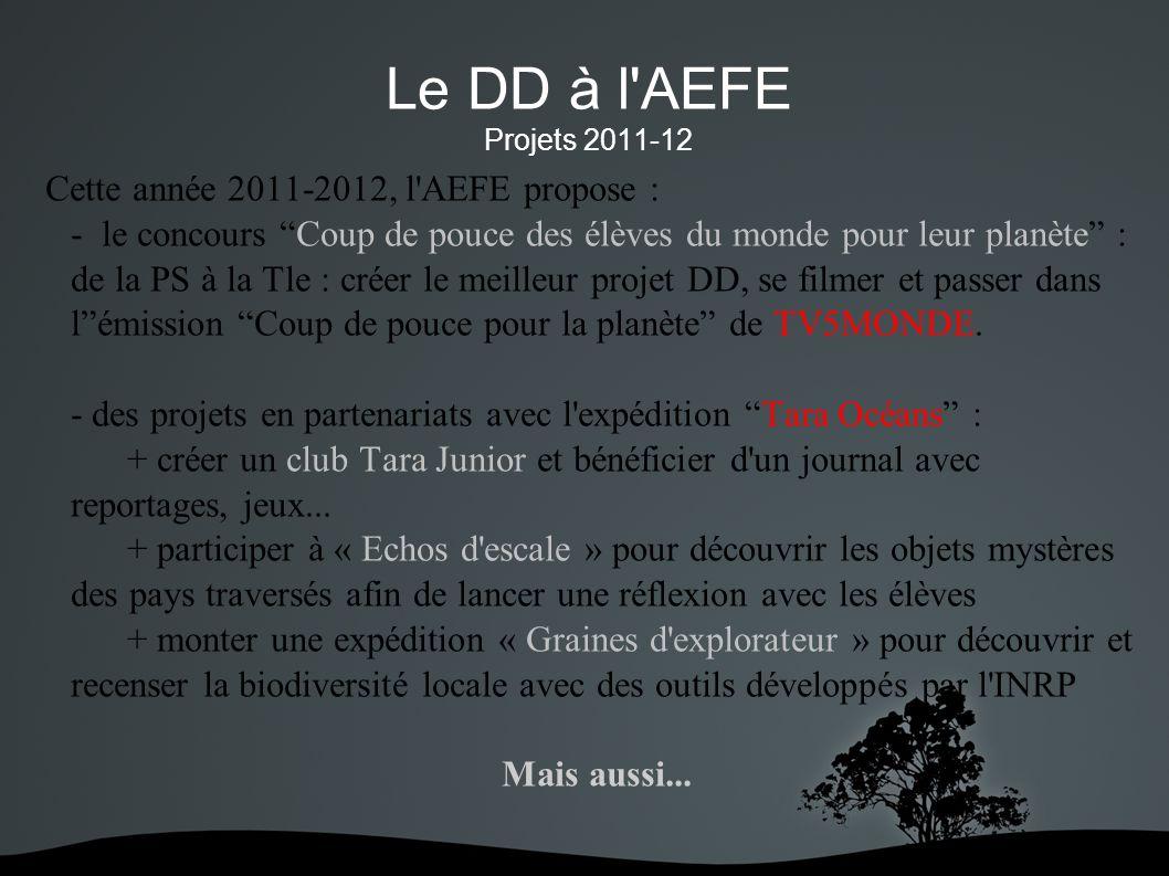 Le DD à l AEFE Projets 2011-12 Cette année 2011-2012, l AEFE propose : - le concours Coup de pouce des élèves du monde pour leur planète : de la PS à la Tle : créer le meilleur projet DD, se filmer et passer dans lémission Coup de pouce pour la planète de TV5MONDE.