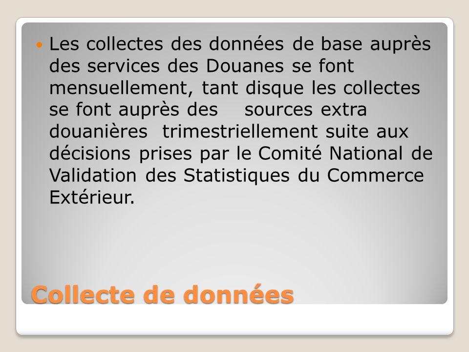 Collecte de données Les collectes des données de base auprès des services des Douanes se font mensuellement, tant disque les collectes se font auprès des sources extra douanières trimestriellement suite aux décisions prises par le Comité National de Validation des Statistiques du Commerce Extérieur.
