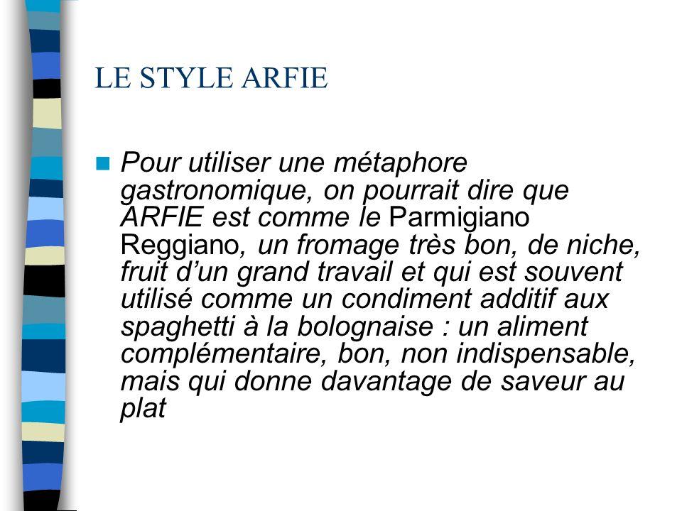 LE STYLE ARFIE Pour utiliser une métaphore gastronomique, on pourrait dire que ARFIE est comme le Parmigiano Reggiano, un fromage très bon, de niche, fruit dun grand travail et qui est souvent utilisé comme un condiment additif aux spaghetti à la bolognaise : un aliment complémentaire, bon, non indispensable, mais qui donne davantage de saveur au plat