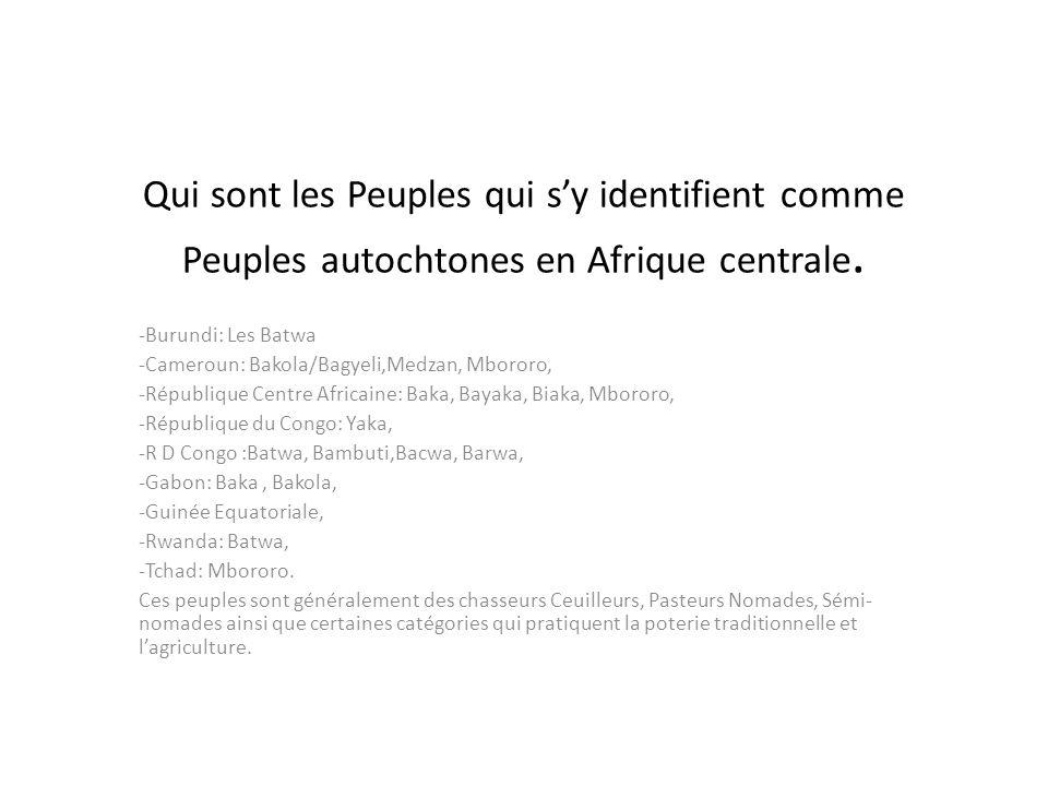 Qui sont les Peuples qui sy identifient comme Peuples autochtones en Afrique centrale. -Burundi: Les Batwa -Cameroun: Bakola/Bagyeli,Medzan, Mbororo,