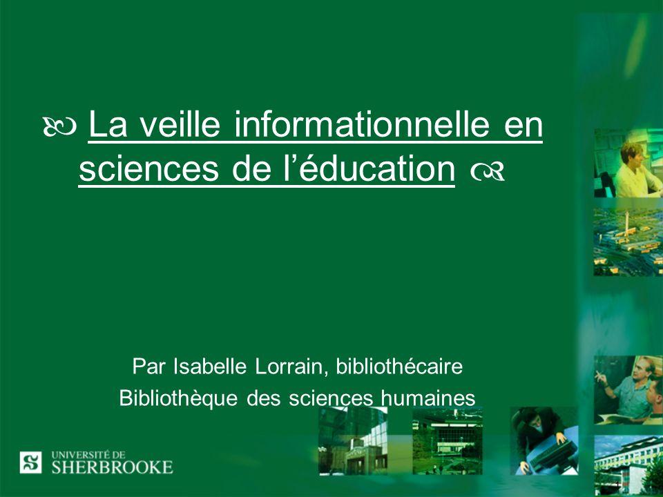 1 La veille informationnelle en sciences de léducation Par Isabelle Lorrain, bibliothécaire Bibliothèque des sciences humaines