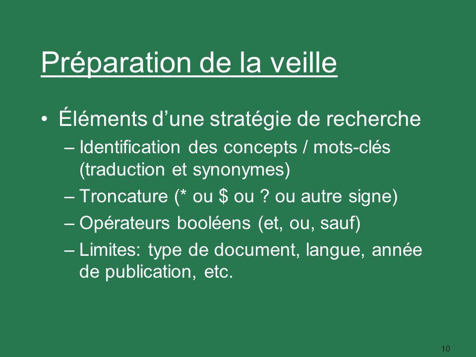 10 Préparation de la veille Éléments dune stratégie de recherche –Identification des concepts / mots-clés (traduction et synonymes) –Troncature (* ou