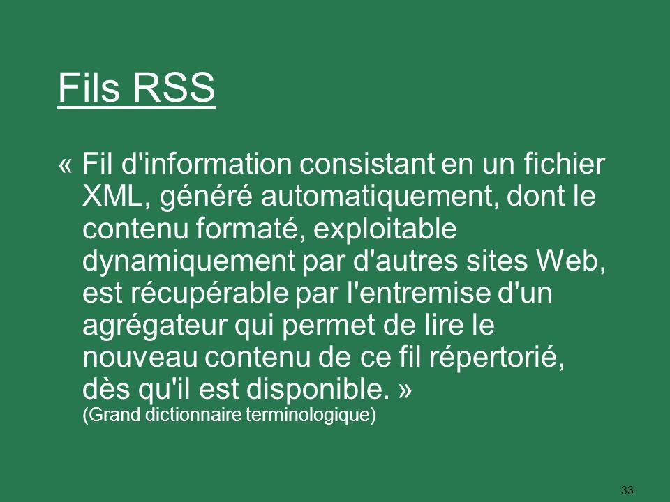 33 Fils RSS « Fil d'information consistant en un fichier XML, généré automatiquement, dont le contenu formaté, exploitable dynamiquement par d'autres