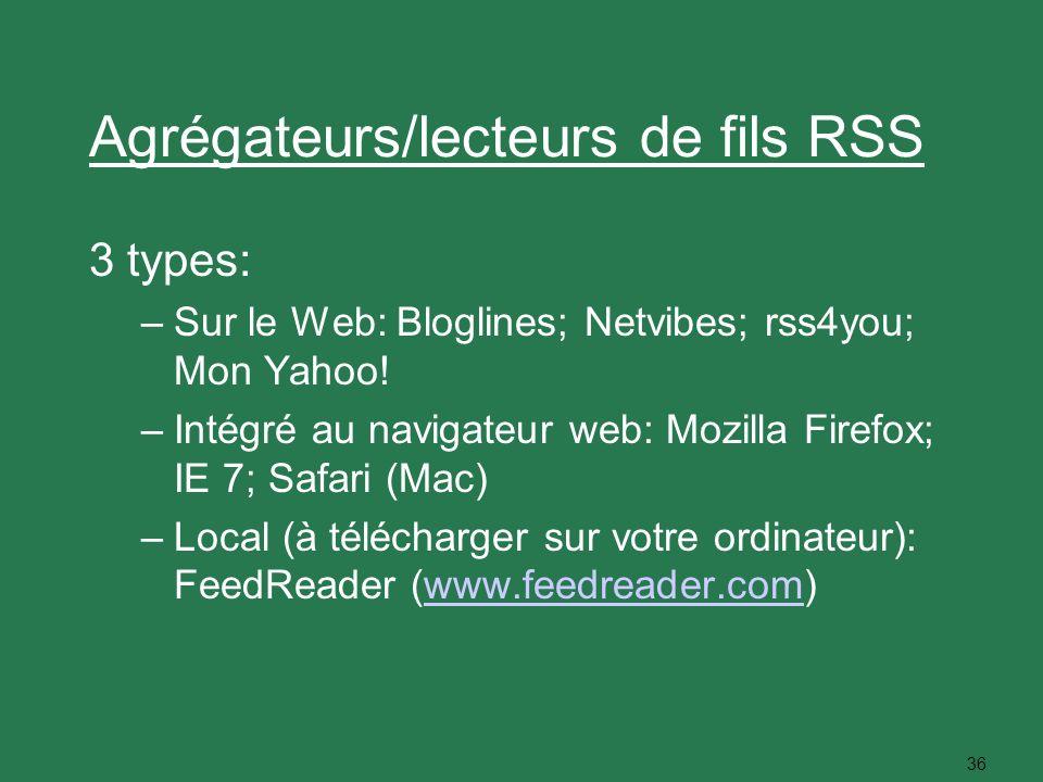36 Agrégateurs/lecteurs de fils RSS 3 types: –Sur le Web: Bloglines; Netvibes; rss4you; Mon Yahoo! –Intégré au navigateur web: Mozilla Firefox; IE 7;