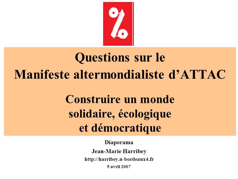 Questions sur le Manifeste altermondialiste dATTAC Construire un monde solidaire, écologique et démocratique Diaporama Jean-Marie Harribey http://harribey.u-bordeaux4.fr 5 avril 2007