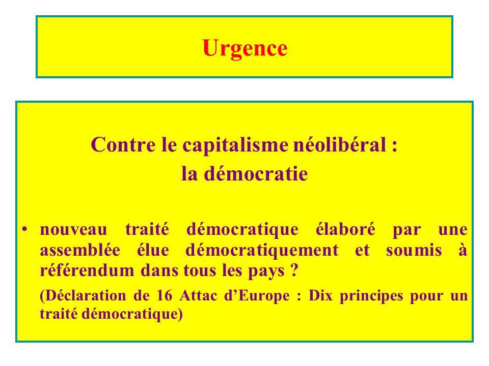 Urgence Contre le capitalisme néolibéral : la démocratie nouveau traité démocratique élaboré par une assemblée élue démocratiquement et soumis à référendum dans tous les pays .
