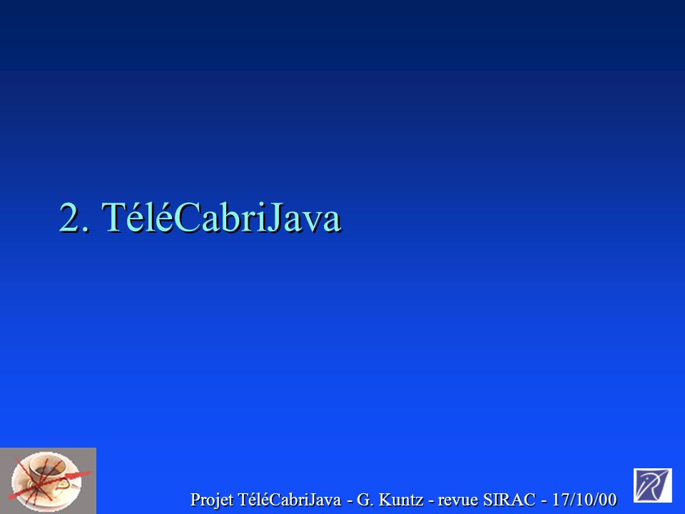 Projet TéléCabriJava - G. Kuntz - revue SIRAC - 17/10/00 2. TéléCabriJava