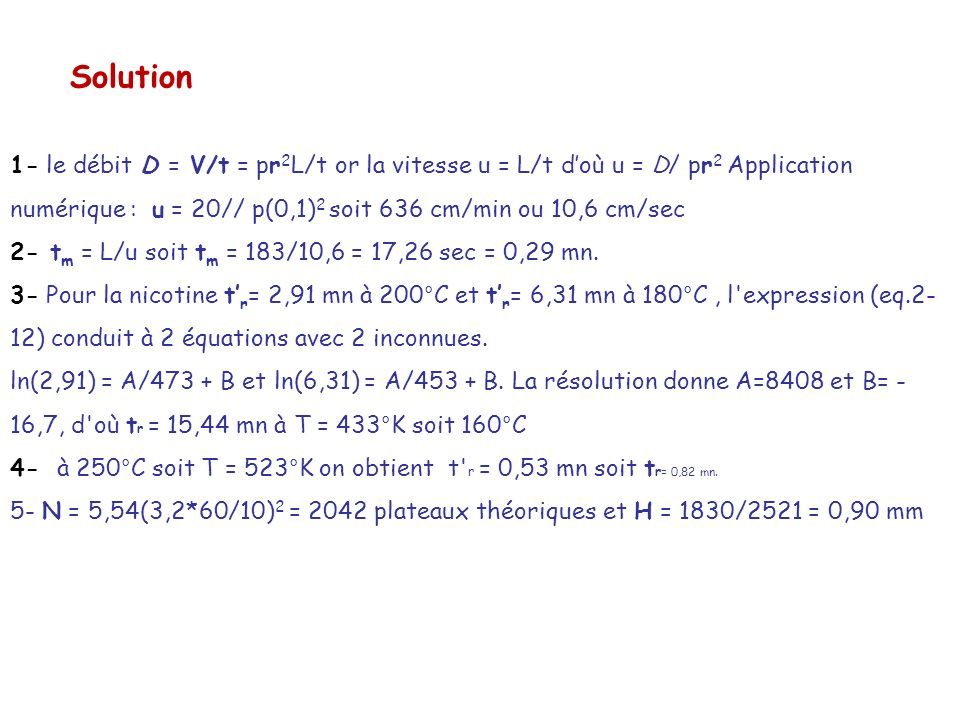 Solution 1- le débit D = V/t = pr 2 L/t or la vitesse u = L/t doù u = D/ pr 2 Application numérique : u = 20// p(0,1) 2 soit 636 cm/min ou 10,6 cm/sec