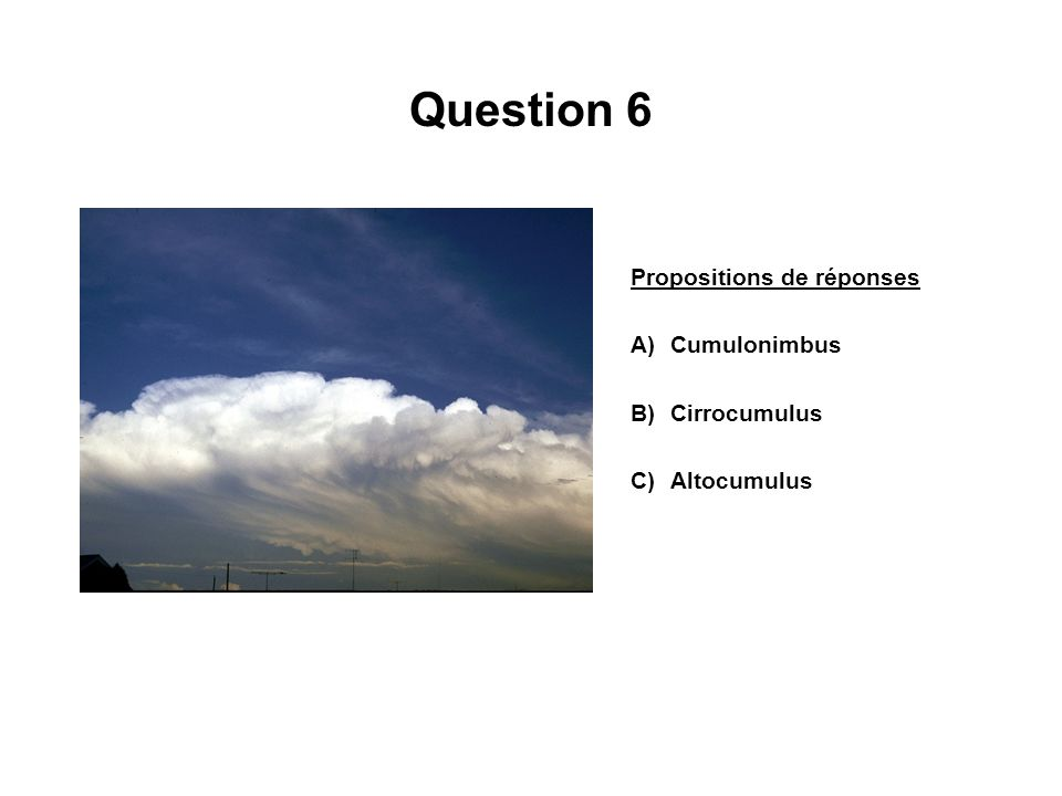 Question 6 Propositions de réponses A)Cumulonimbus B)Cirrocumulus C)Altocumulus