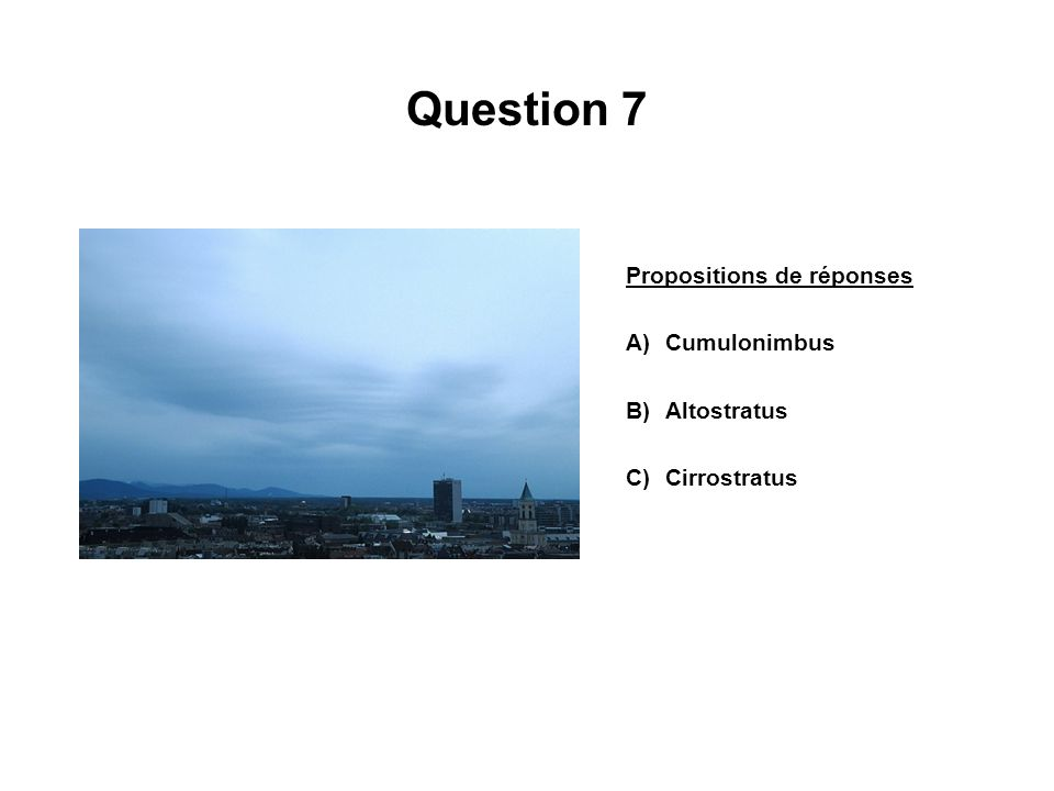 Question 7 Propositions de réponses A)Cumulonimbus B)Altostratus C)Cirrostratus