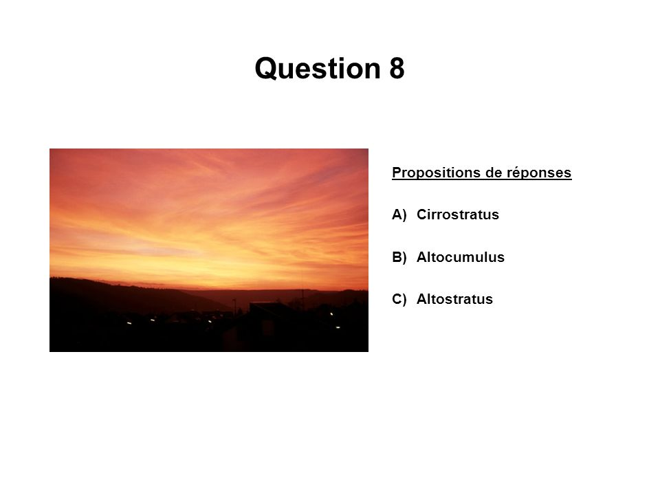 Question 8 Propositions de réponses A)Cirrostratus B)Altocumulus C)Altostratus