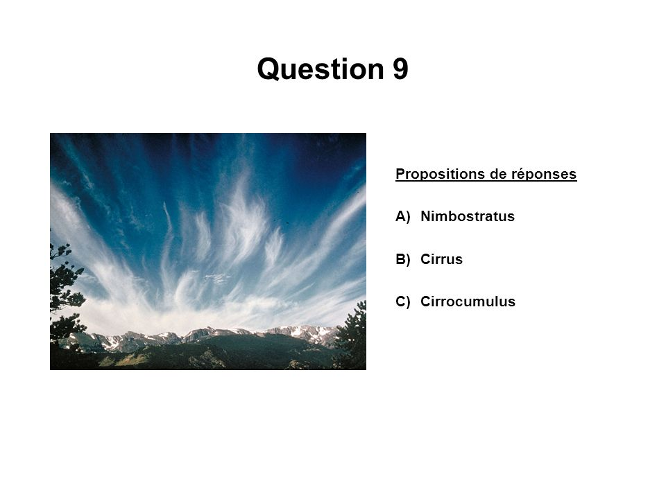 Question 9 Propositions de réponses A)Nimbostratus B)Cirrus C)Cirrocumulus